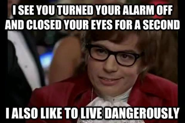 I see you turned your alarm off and closed your eyes for a second. I also like to live dangerously Picture Quote #1