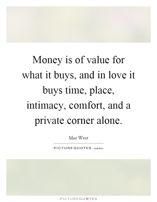 Money is of value for what it buys, and in love it buys time, place, intimacy, comfort, and a private corner alone Picture Quote #1