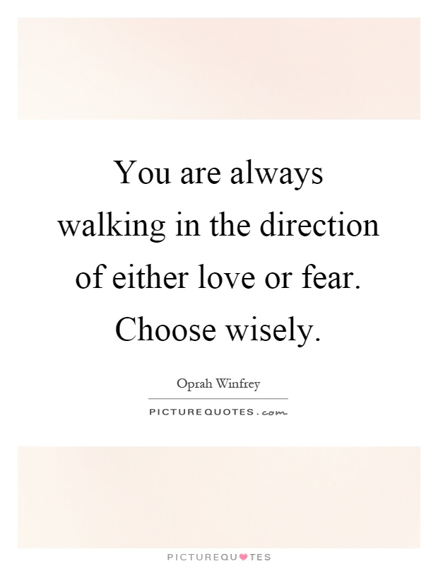 You are always walking in the direction of either love or fear. Choose wisely Picture Quote #1