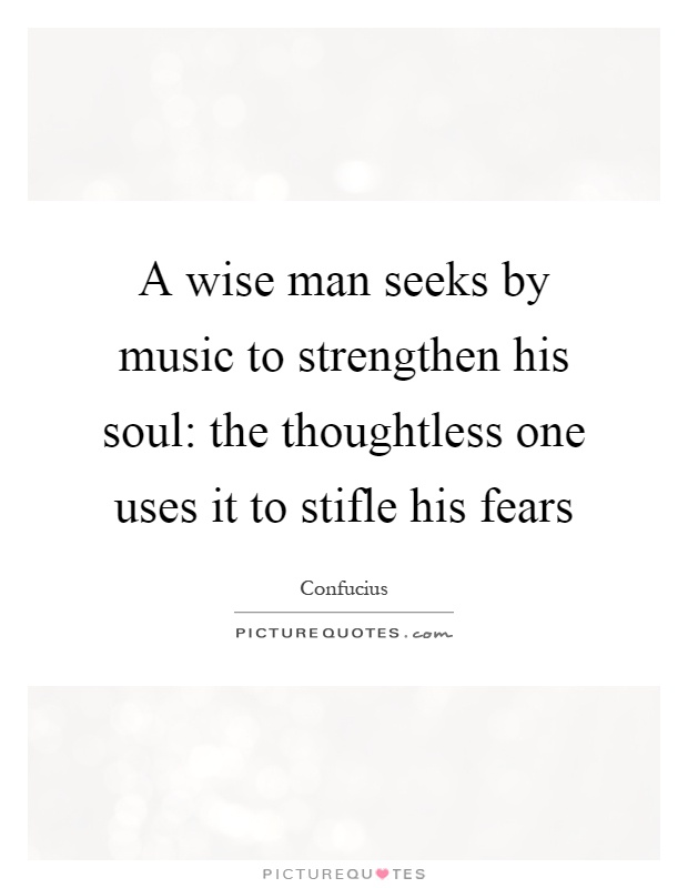 A wise man seeks by music to strengthen his soul: the thoughtless one uses it to stifle his fears Picture Quote #1