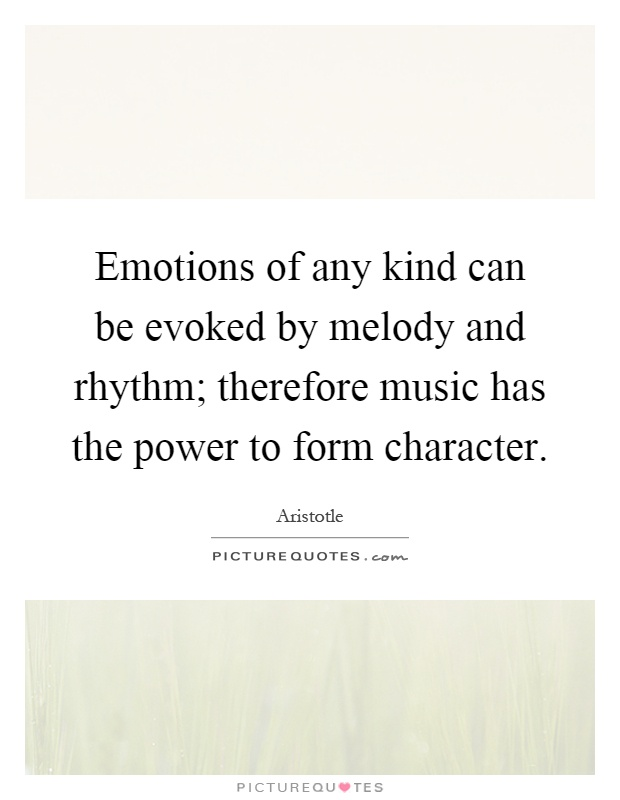 Emotions of any kind can be evoked by melody and rhythm; therefore music has the power to form character Picture Quote #1