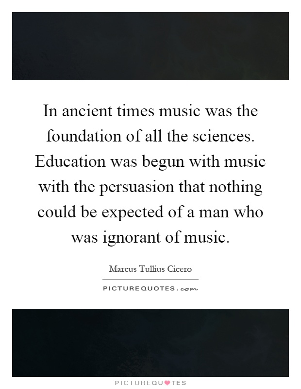 In ancient times music was the foundation of all the sciences. Education was begun with music with the persuasion that nothing could be expected of a man who was ignorant of music Picture Quote #1