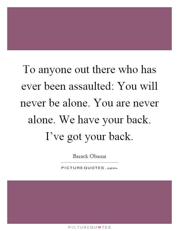 To anyone out there who has ever been assaulted: You will never be alone. You are never alone. We have your back. I've got your back Picture Quote #1