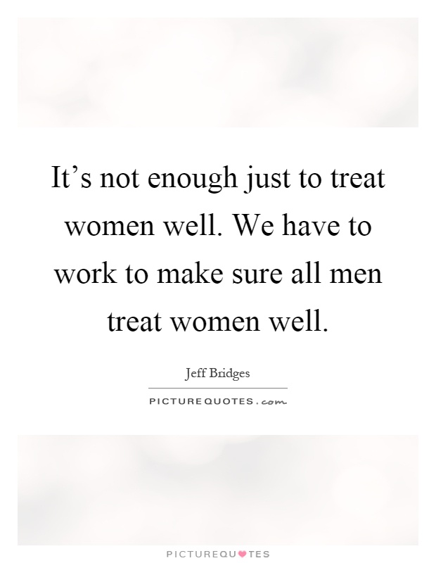 It's not enough just to treat women well. We have to work to make sure all men treat women well Picture Quote #1