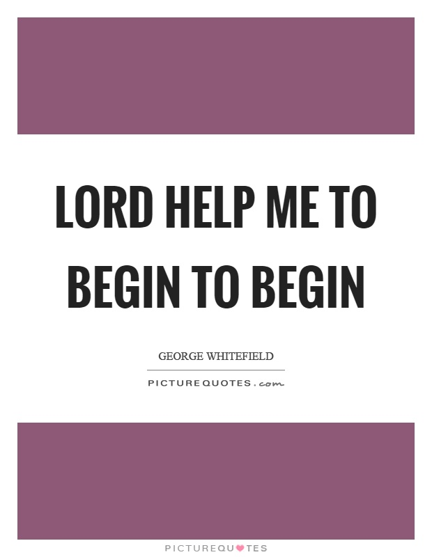 Lord help me to begin to begin Picture Quote #1