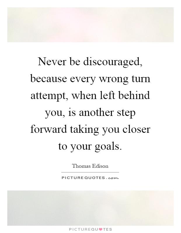 Never be discouraged, because every wrong turn attempt, when left behind you, is another step forward taking you closer to your goals Picture Quote #1