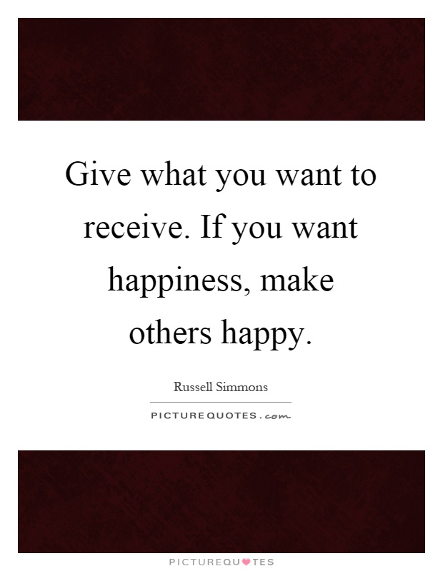 Give what you want to receive. If you want happiness, make others happy Picture Quote #1