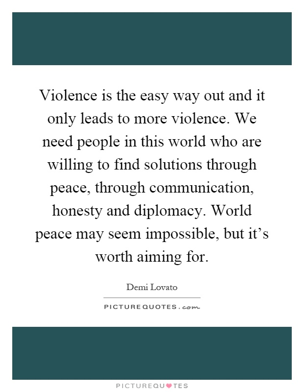 Violence is the easy way out and it only leads to more violence. We need people in this world who are willing to find solutions through peace, through communication, honesty and diplomacy. World peace may seem impossible, but it's worth aiming for Picture Quote #1