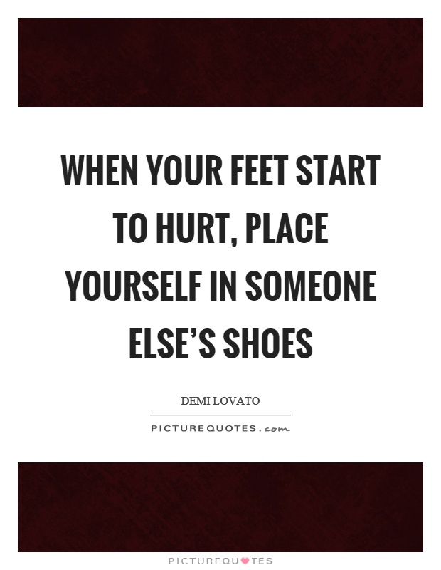 When your feet start to hurt, place yourself in someone else's shoes Picture Quote #1