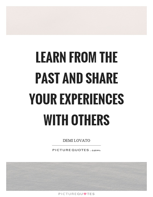 Learn from the past and share your experiences with others Picture Quote #1