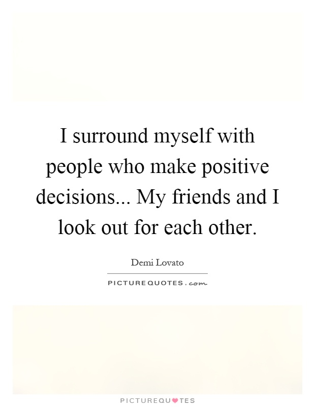 I surround myself with people who make positive decisions... My friends and I look out for each other Picture Quote #1