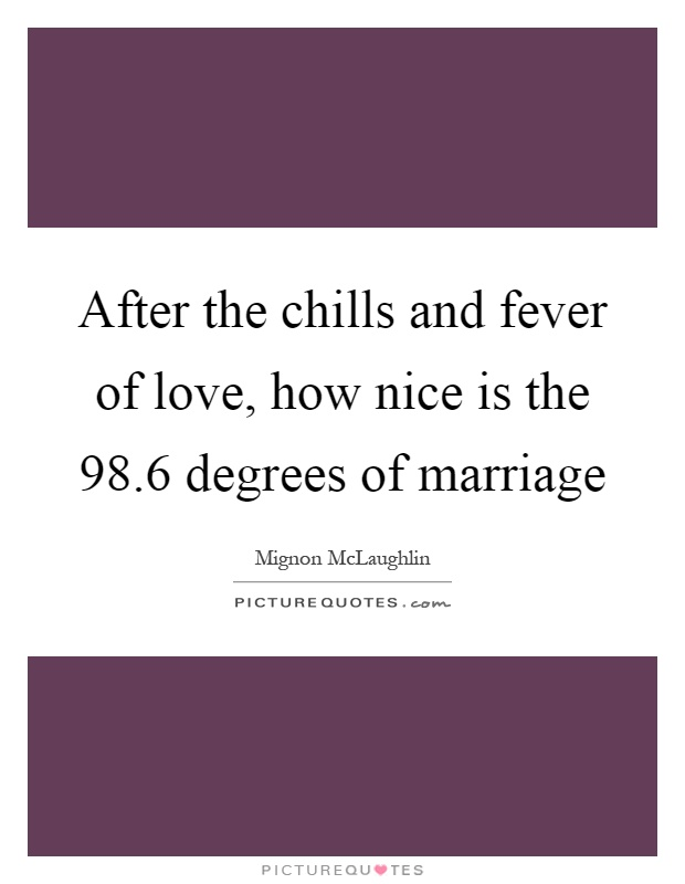 After the chills and fever of love, how nice is the 98.6 degrees of marriage Picture Quote #1