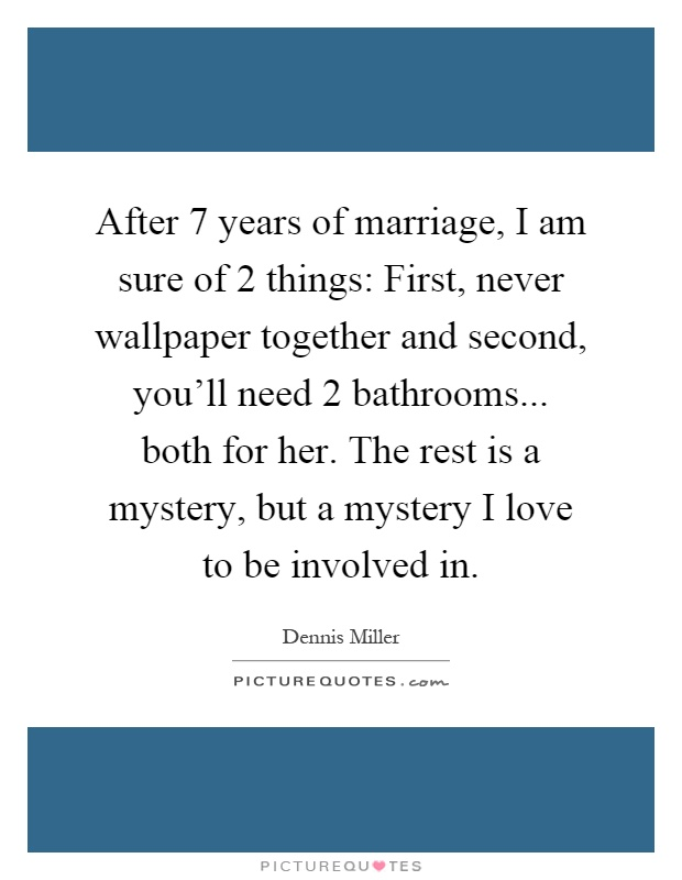 After 7 years of marriage, I am sure of 2 things: First, never wallpaper together and second, you'll need 2 bathrooms... both for her. The rest is a mystery, but a mystery I love to be involved in Picture Quote #1