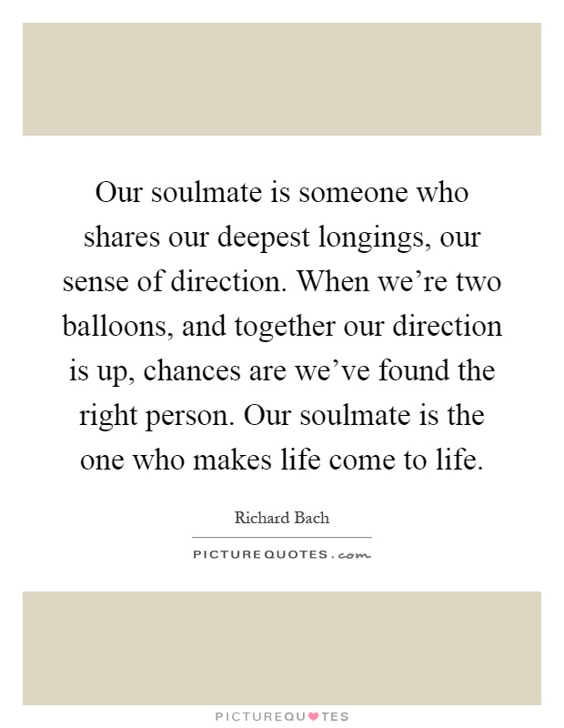 Our soulmate is someone who shares our deepest longings, our sense of direction. When we're two balloons, and together our direction is up, chances are we've found the right person. Our soulmate is the one who makes life come to life Picture Quote #1