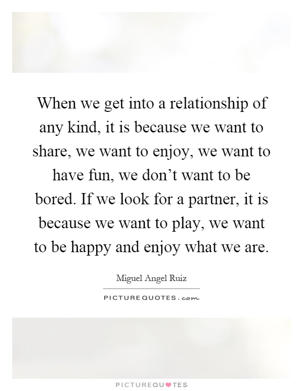 When we get into a relationship of any kind, it is because we want to share, we want to enjoy, we want to have fun, we don't want to be bored. If we look for a partner, it is because we want to play, we want to be happy and enjoy what we are Picture Quote #1