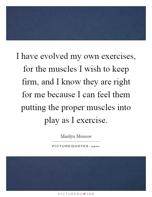 I have evolved my own exercises, for the muscles I wish to keep firm, and I know they are right for me because I can feel them putting the proper muscles into play as I exercise Picture Quote #1