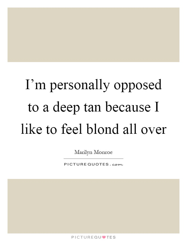 I'm personally opposed to a deep tan because I like to feel blond all over Picture Quote #1