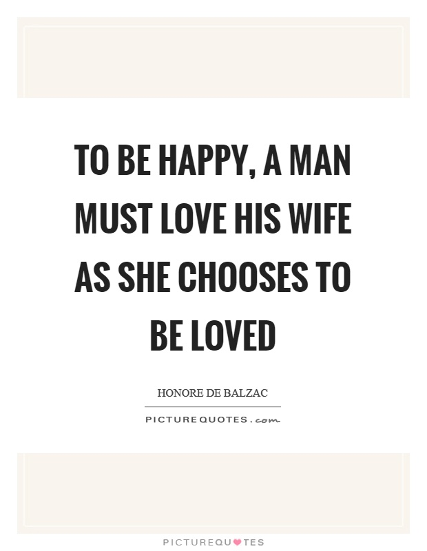 To be happy, a man must love his wife as she chooses to be loved Picture Quote #1