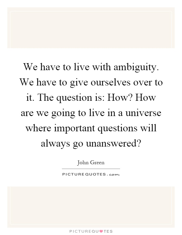 We have to live with ambiguity. We have to give ourselves over to it. The question is: How? How are we going to live in a universe where important questions will always go unanswered? Picture Quote #1