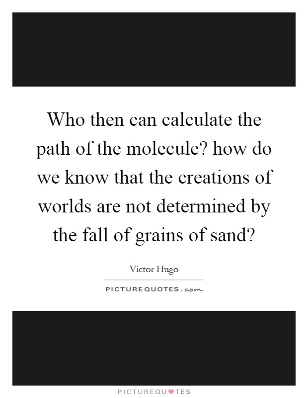 Who then can calculate the path of the molecule? how do we know that the creations of worlds are not determined by the fall of grains of sand? Picture Quote #1