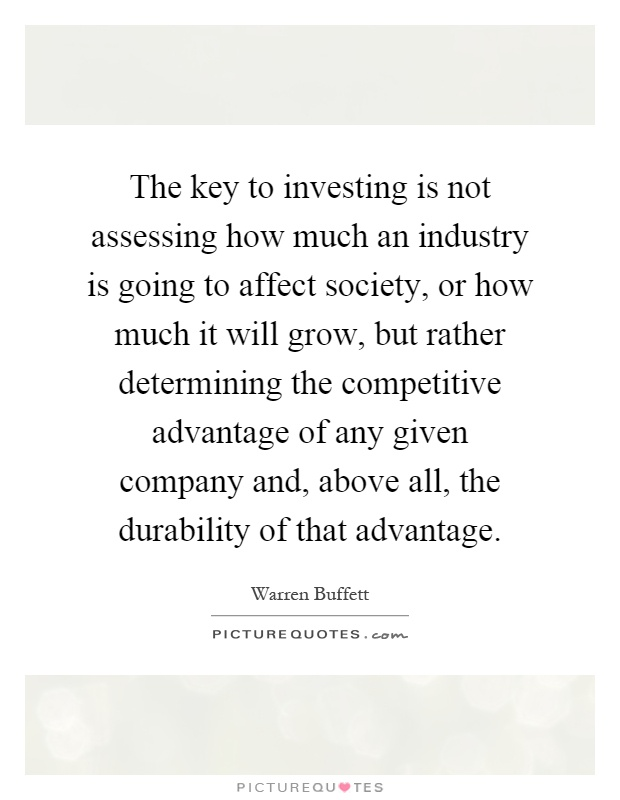 The key to investing is not assessing how much an industry is going to affect society, or how much it will grow, but rather determining the competitive advantage of any given company and, above all, the durability of that advantage Picture Quote #1