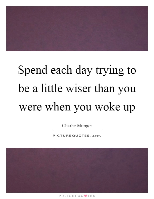 Spend each day trying to be a little wiser than you were when you woke up Picture Quote #1