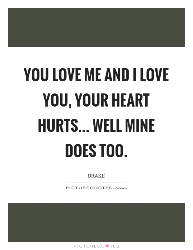 You love me and I love you, your heart hurts... well mine does too Picture Quote #1