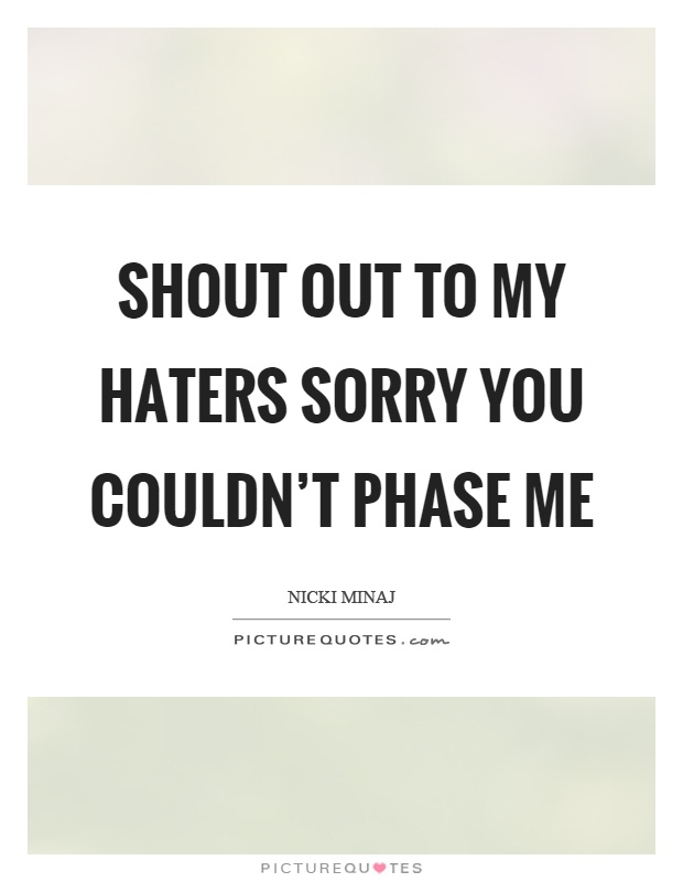 Shout out to my haters sorry you couldn't phase me Picture Quote #1