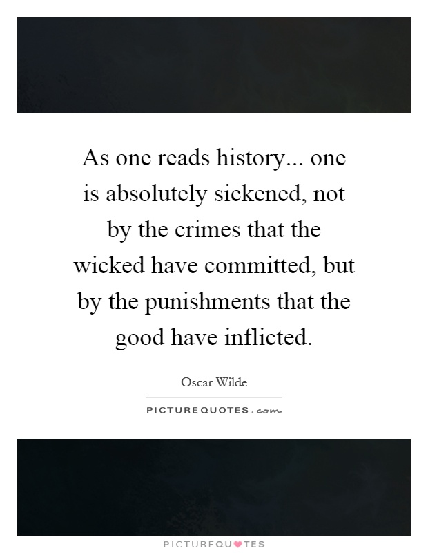 As one reads history... one is absolutely sickened, not by the crimes that the wicked have committed, but by the punishments that the good have inflicted Picture Quote #1