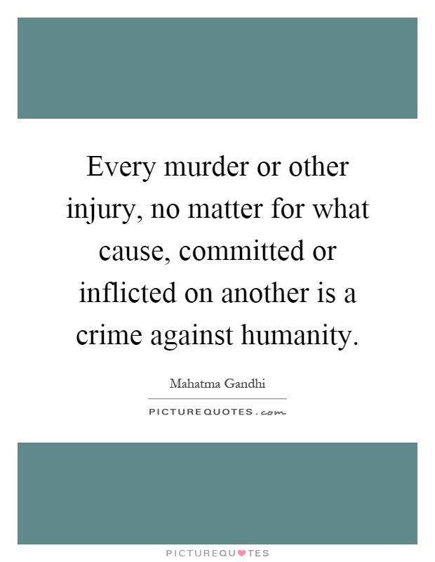 Every murder or other injury, no matter for what cause, committed or inflicted on another is a crime against humanity Picture Quote #1