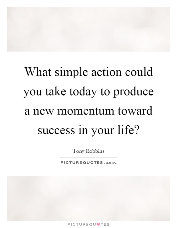 What simple action could you take today to produce a new momentum toward success in your life? Picture Quote #1