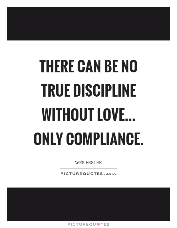 There can be no true discipline without love... only compliance Picture Quote #1