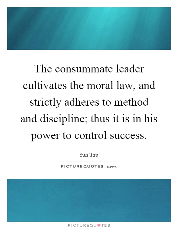 The consummate leader cultivates the moral law, and strictly adheres to method and discipline; thus it is in his power to control success Picture Quote #1