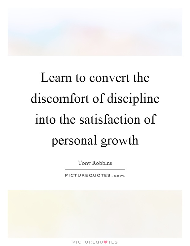 Learn to convert the discomfort of discipline into the satisfaction of personal growth Picture Quote #1