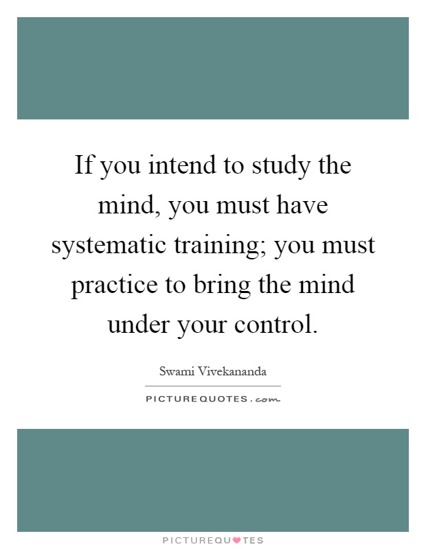 If you intend to study the mind, you must have systematic training; you must practice to bring the mind under your control Picture Quote #1