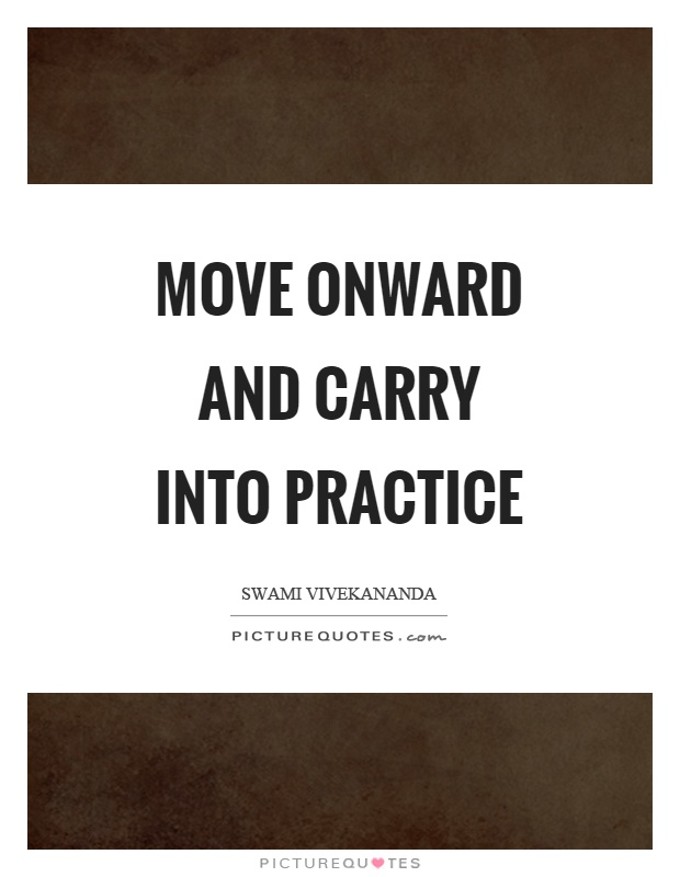 Move onward and carry into practice Picture Quote #1