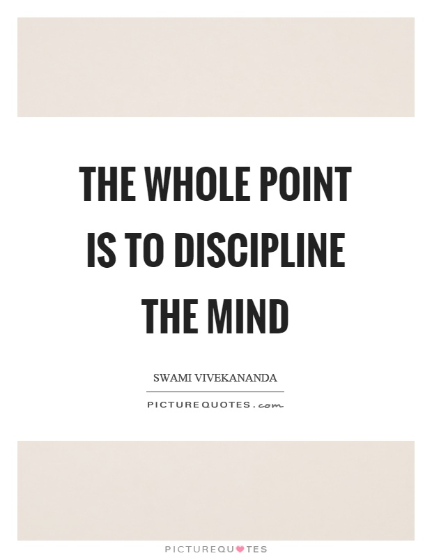 The whole point is to discipline the mind Picture Quote #1
