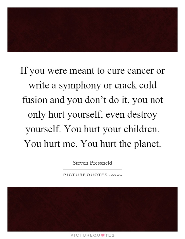 If you were meant to cure cancer or write a symphony or crack cold fusion and you don't do it, you not only hurt yourself, even destroy yourself. You hurt your children. You hurt me. You hurt the planet Picture Quote #1