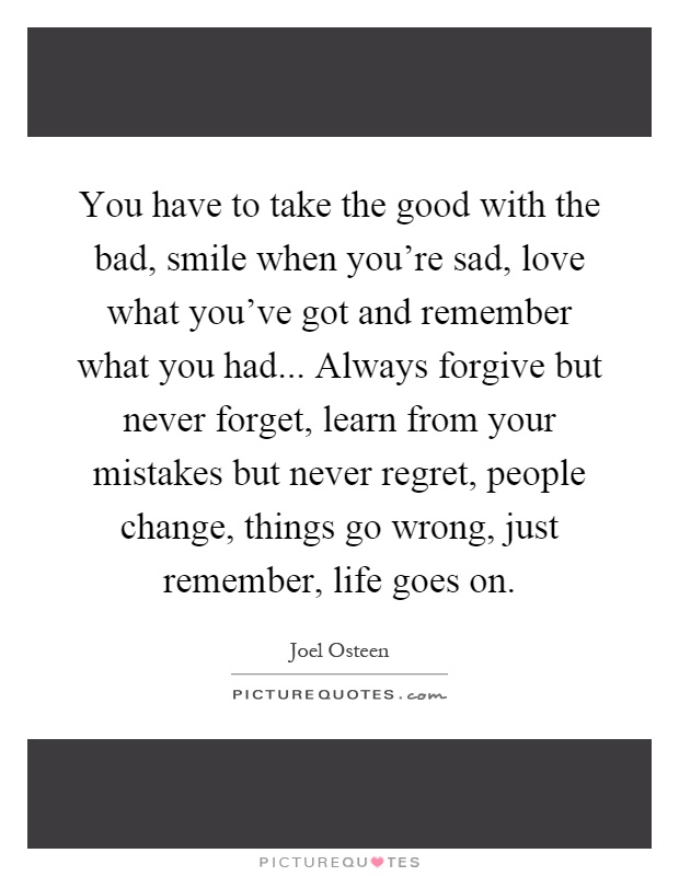 You have to take the good with the bad, smile when you're sad, love what you've got and remember what you had... Always forgive but never forget, learn from your mistakes but never regret, people change, things go wrong, just remember, life goes on Picture Quote #1