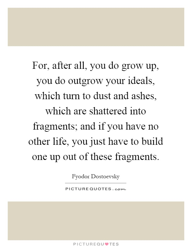 For, after all, you do grow up, you do outgrow your ideals, which turn to dust and ashes, which are shattered into fragments; and if you have no other life, you just have to build one up out of these fragments Picture Quote #1