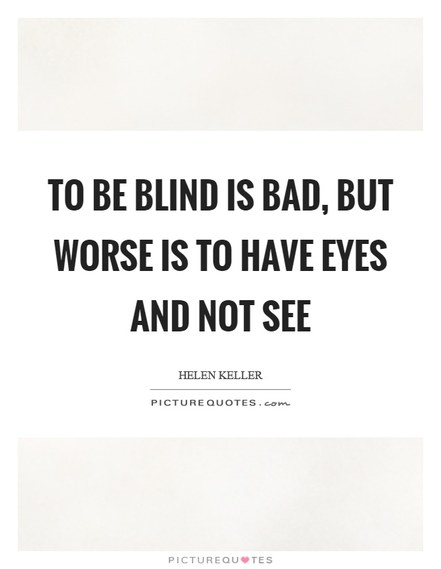 To be blind is bad, but worse is to have eyes and not see Picture Quote #1