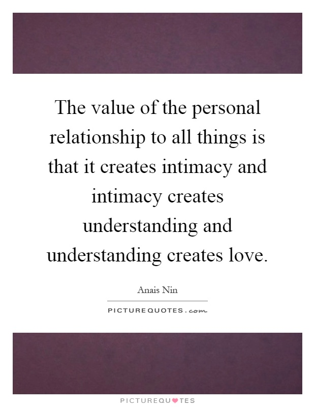 The value of the personal relationship to all things is that it creates intimacy and intimacy creates understanding and understanding creates love Picture Quote #1