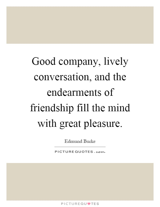 Good company, lively conversation, and the endearments of friendship fill the mind with great pleasure Picture Quote #1