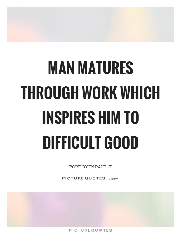Man matures through work which inspires him to difficult good Picture Quote #1