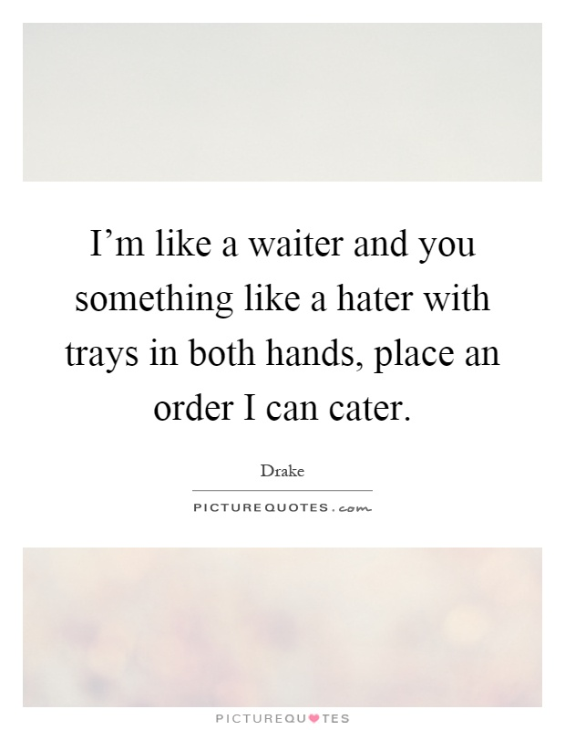 I'm like a waiter and you something like a hater with trays in both hands, place an order I can cater Picture Quote #1