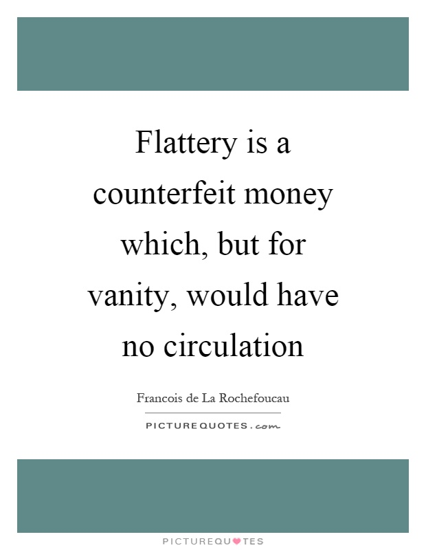 Flattery is a counterfeit money which, but for vanity, would have no circulation Picture Quote #1
