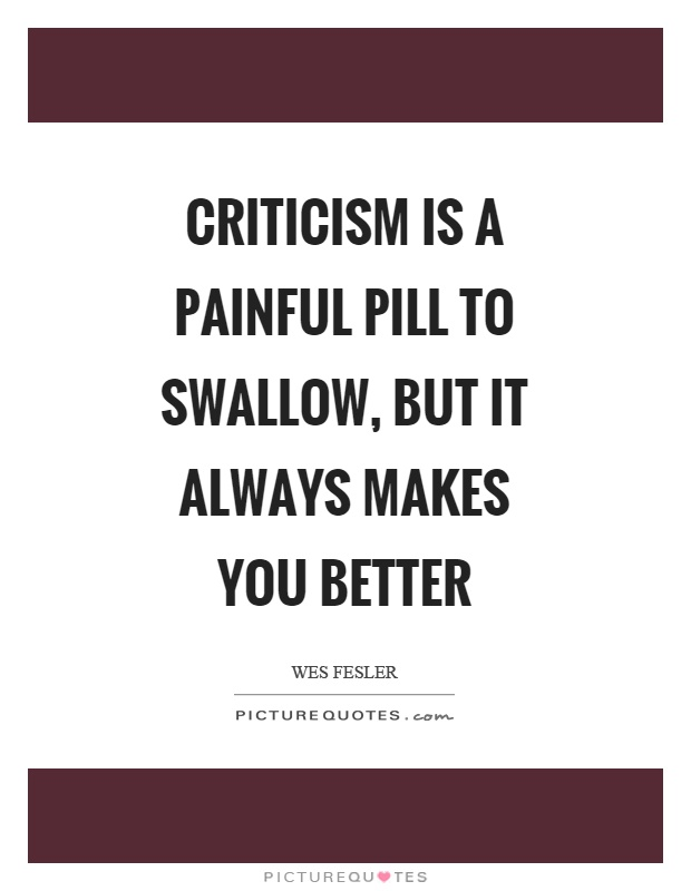 Criticism is a painful pill to swallow, but it always makes you better Picture Quote #1