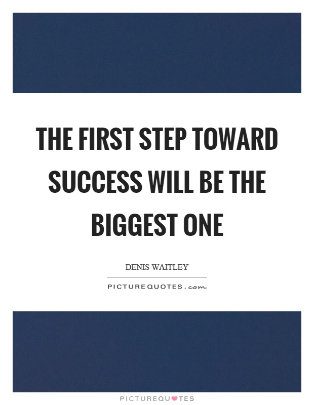 The first step toward success will be the biggest one Picture Quote #1