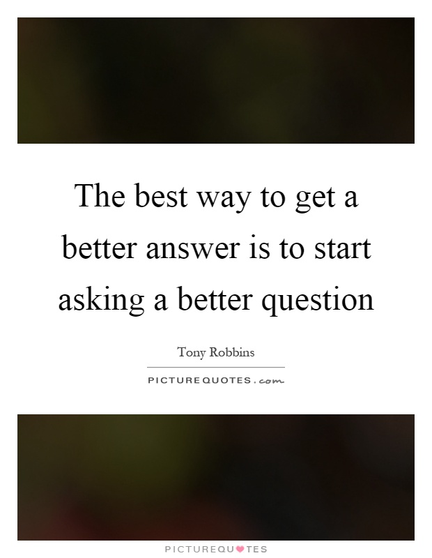 The best way to get a better answer is to start asking a better question Picture Quote #1