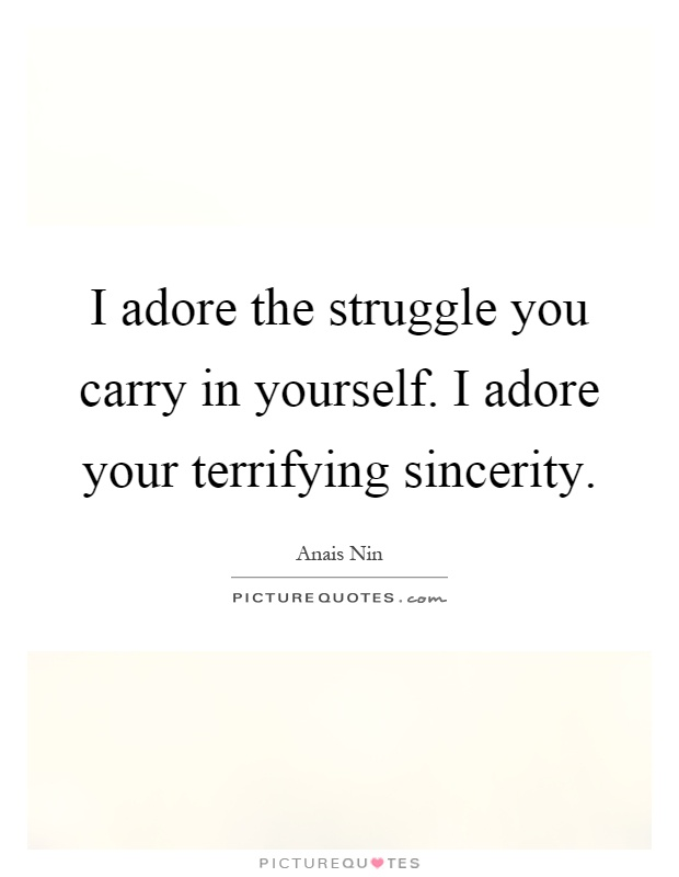 I adore the struggle you carry in yourself. I adore your terrifying sincerity Picture Quote #1